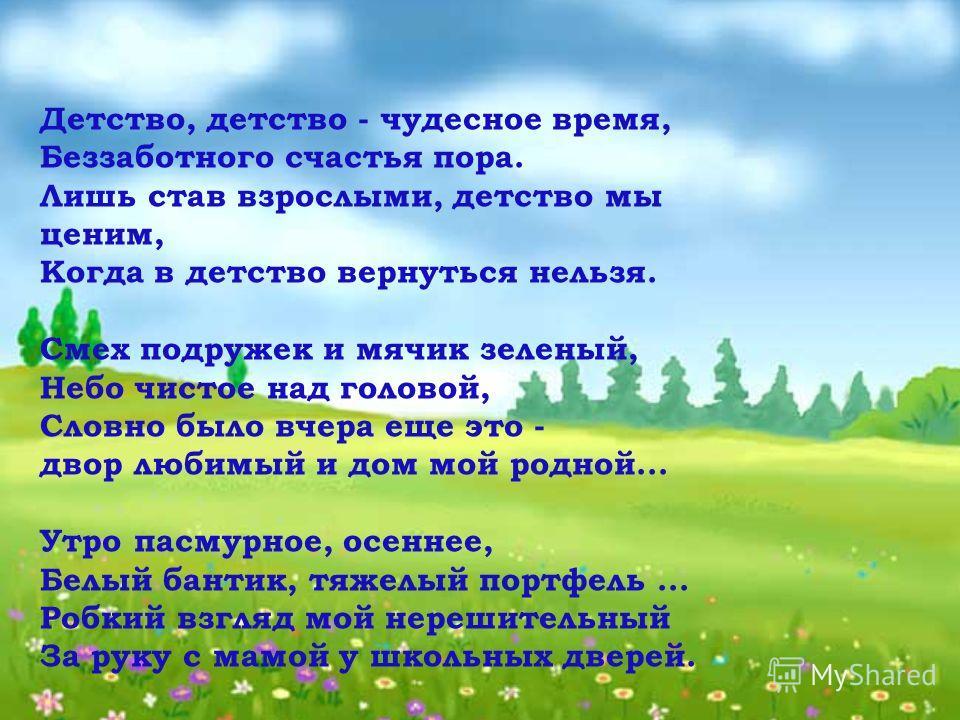 Детство, детство - чудесное время, Беззаботного счастья пора. Лишь став взрослыми, детство мы ценим, Когда в детство вернуться нельзя. Смех подружек и мячик зеленый, Небо чистое над головой, Словно было вчера еще это - двор любимый и дом мой родной..