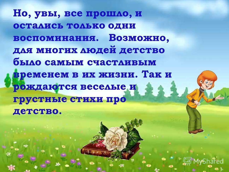 Но, увы, все прошло, и остались только одни воспоминания. Возможно, для многих людей детство было самым счастливым временем в их жизни. Так и рождаются веселые и грустные стихи про детство.