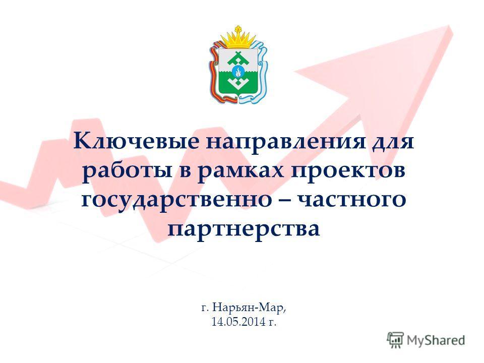 Ключевые направления для работы в рамках проектов государственно – частного партнерства г. Нарьян-Мар, 14.05.2014 г.