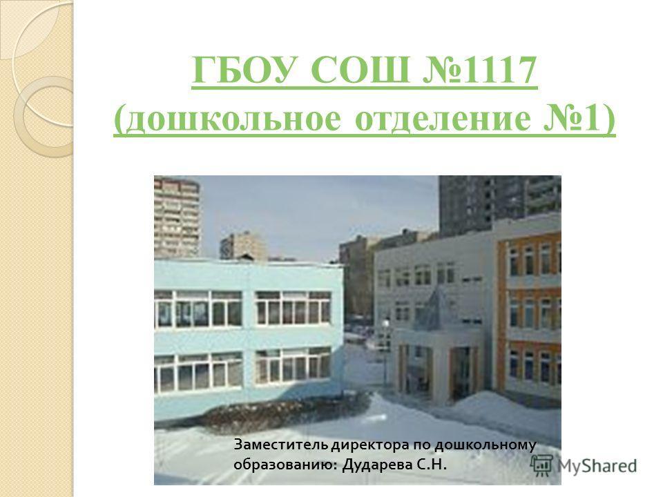 ГБОУ СОШ 1117 (дошкольное отделение 1) Заместитель директора по дошкольному образованию : Дударева С. Н.