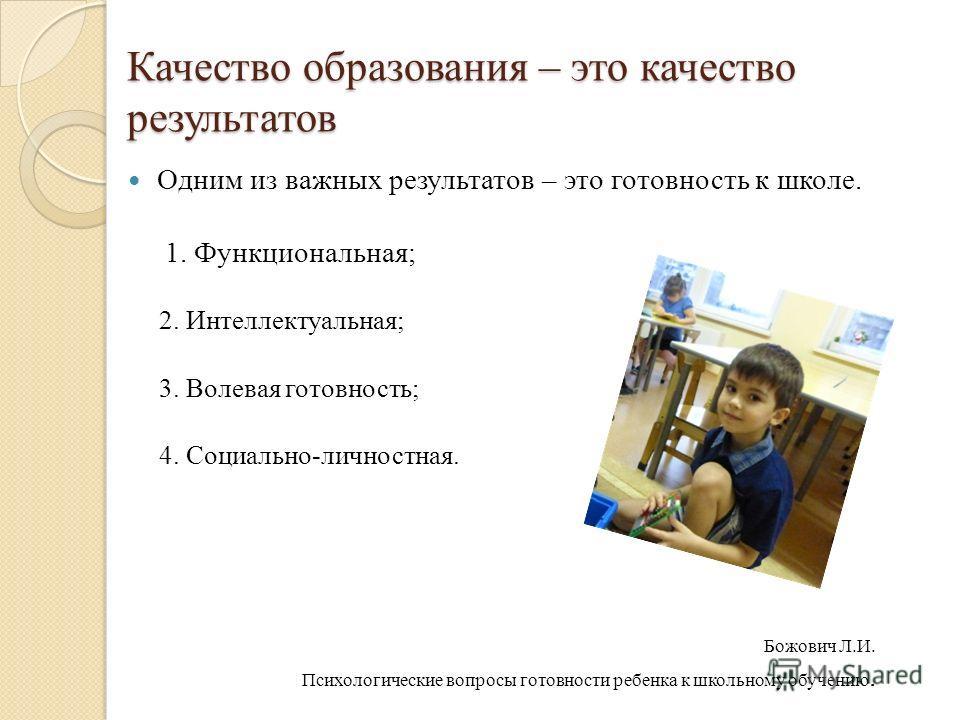 Качество образования – это качество результатов Одним из важных результатов – это готовность к школе. 1. Функциональная; 2. Интеллектуальная; 3. Волевая готовность; 4. Социально-личностная. Божович Л.И. Психологические вопросы готовности ребенка к шк