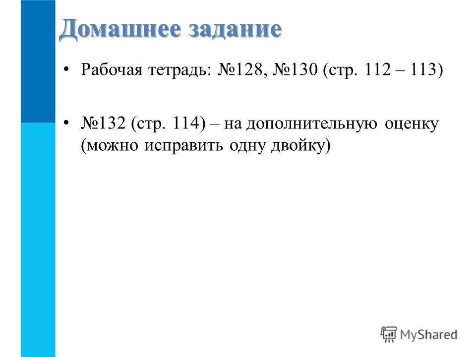 Рабочая тетрадь: 128, 130 (стр. 112 – 113) 132 (стр. 114) – на дополнительную оценку (можно исправить одну двойку) Домашнее задание