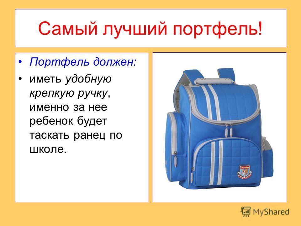 Самый лучший портфель! Портфель должен: иметь удобную крепкую ручку, именно за нее ребенок будет таскать ранец по школе.