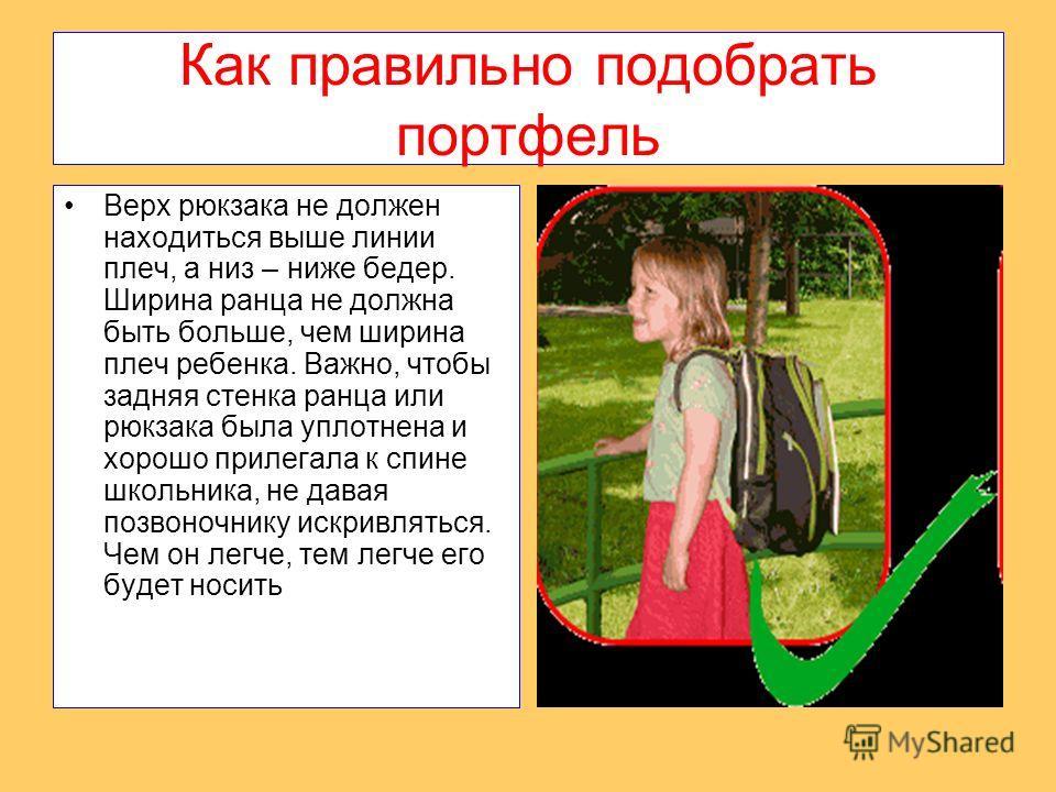 Как правильно подобрать портфель Верх рюкзака не должен находиться выше линии плеч, а низ – ниже бедер. Ширина ранца не должна быть больше, чем ширина плеч ребенка. Важно, чтобы задняя стенка ранца или рюкзака была уплотнена и хорошо прилегала к спин