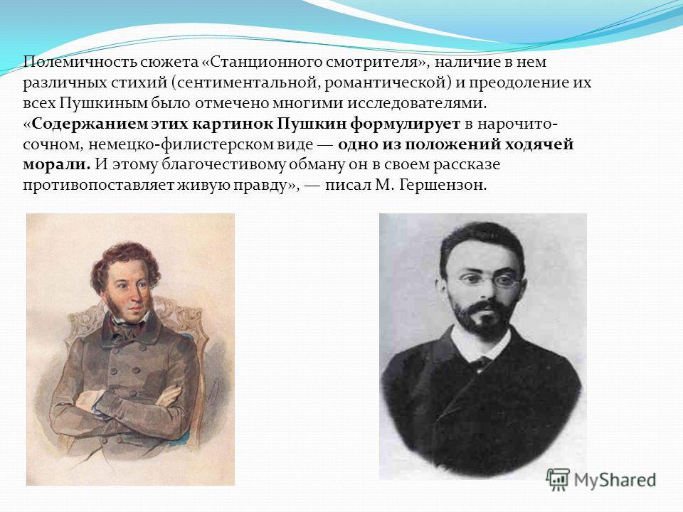Полемичность сюжета «Станционного смотрителя», наличие в нем различных стихий (сентиментальной, романтической) и преодоление их всех Пушкиным было отмечено многими исследователями. «Содержанием этих картинок Пушкин формулирует в нарочито- сочном, нем