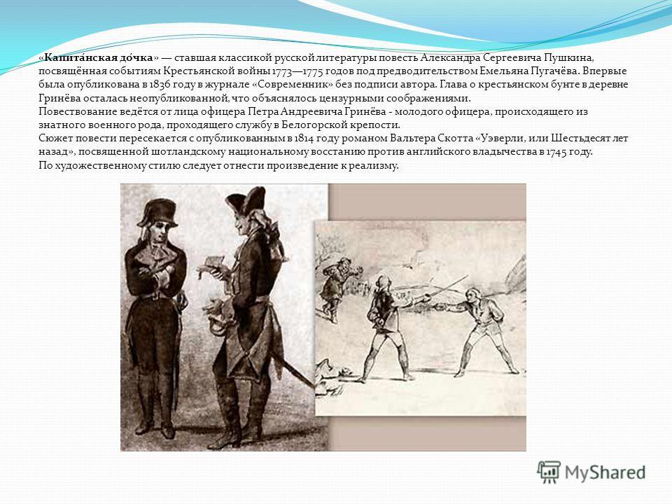 «Капита́нская до́чка» ставшая классикой русской литературы повесть Александра Сергеевича Пушкина, посвящённая событиям Крестьянской войны 17731775 годов под предводительством Емельяна Пугачёва. Впервые была опубликована в 1836 году в журнале «Совреме