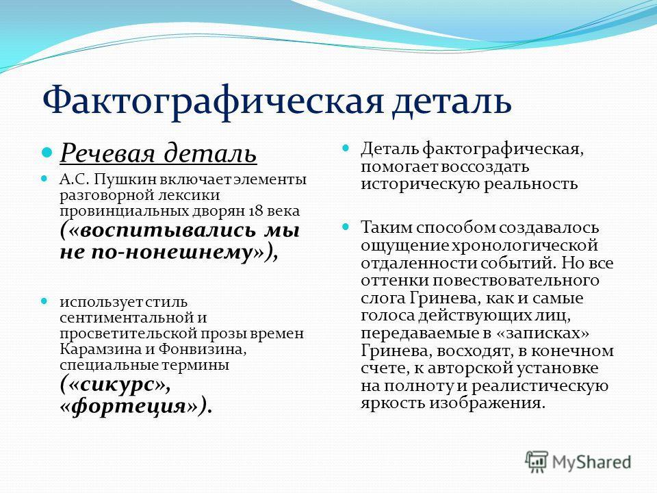 Фактографическая деталь Речевая деталь А.С. Пушкин включает элементы разговорной лексики провинциальных дворян 18 века («воспитывались мы не по-нонешнему»), использует стиль сентиментальной и просветительской прозы времен Карамзина и Фонвизина, специ