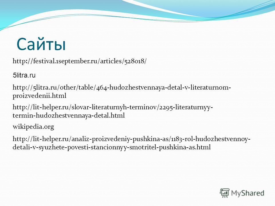 Сайты http://festival.1september.ru/articles/528018/ 5litra.ru http://5litra.ru/other/table/464-hudozhestvennaya-detal-v-literaturnom- proizvedenii.html http://lit-helper.ru/slovar-literaturnyh-terminov/2295-literaturnyy- termin-hudozhestvennaya-deta