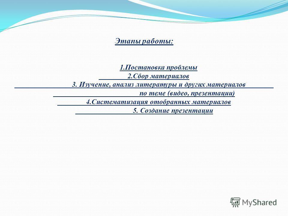 Этапы работы: 1.Постановка проблемы 2.Сбор материалов 3. Изучение, анализ литературы и других материалов по теме (видео, презентации) 4.Систематизация отобранных материалов 5. Создание презентации