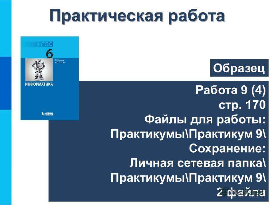 Работа 9 (4) стр. 170 Файлы для работы: Практикумы\Практикум 9\ Сохранение: Личная сетевая папка\ Практикумы\Практикум 9\ 2 файла Практическая работа Образец