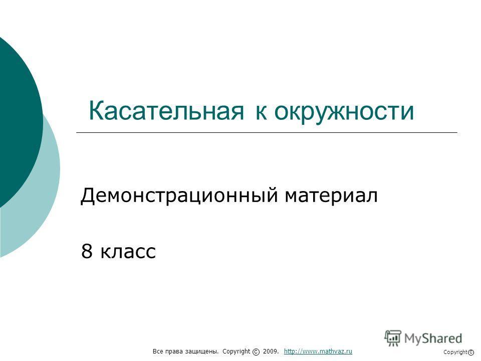 Касательная к окружности Демонстрационный материал 8 класс Все права защищены. Copyright 2009. http://www.mathvaz.ruhttp://www.mathvaz.ru с Copyright с