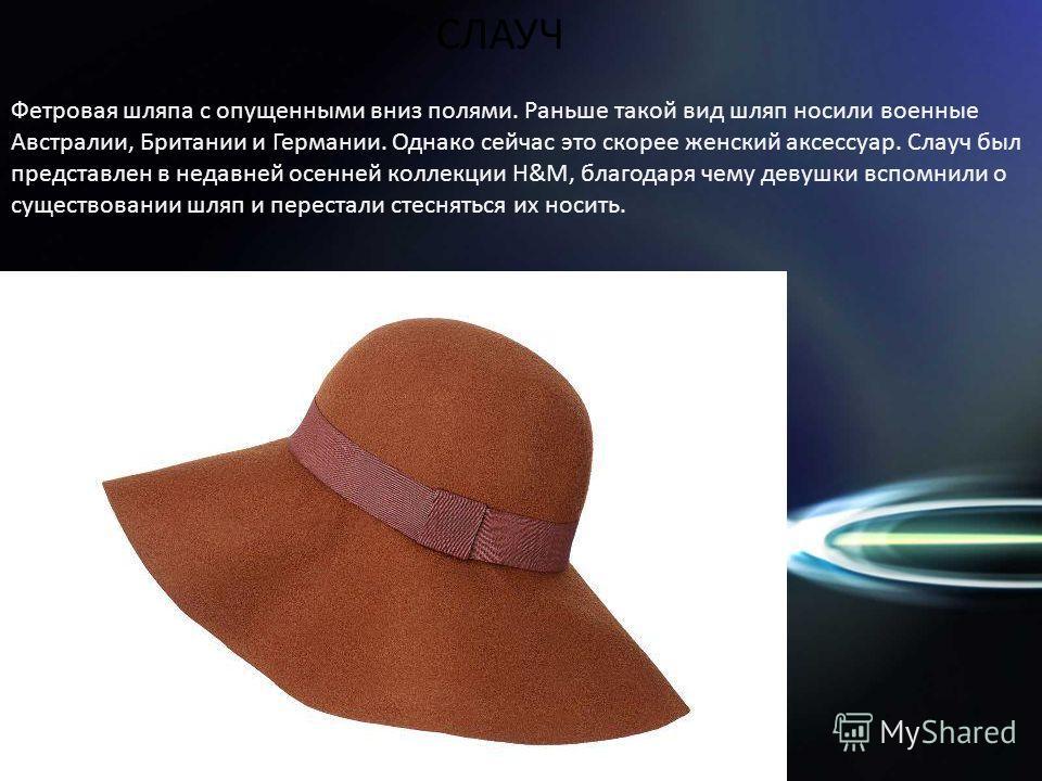 Фетровая шляпа с опущенными вниз полями. Раньше такой вид шляп носили военные Австралии, Британии и Германии. Однако сейчас это скорее женский аксессуар. Слауч был представлен в недавней осенней коллекции H&M, благодаря чему девушки вспомнили о сущес