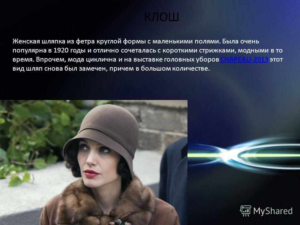 Женская шляпка из фетра круглой формы с маленькими полями. Была очень популярна в 1920 годы и отлично сочеталась с короткими стрижками, модными в то время. Впрочем, мода циклична и на выставке головных уборов CHAPEAU-2013 этот вид шляп снова был заме