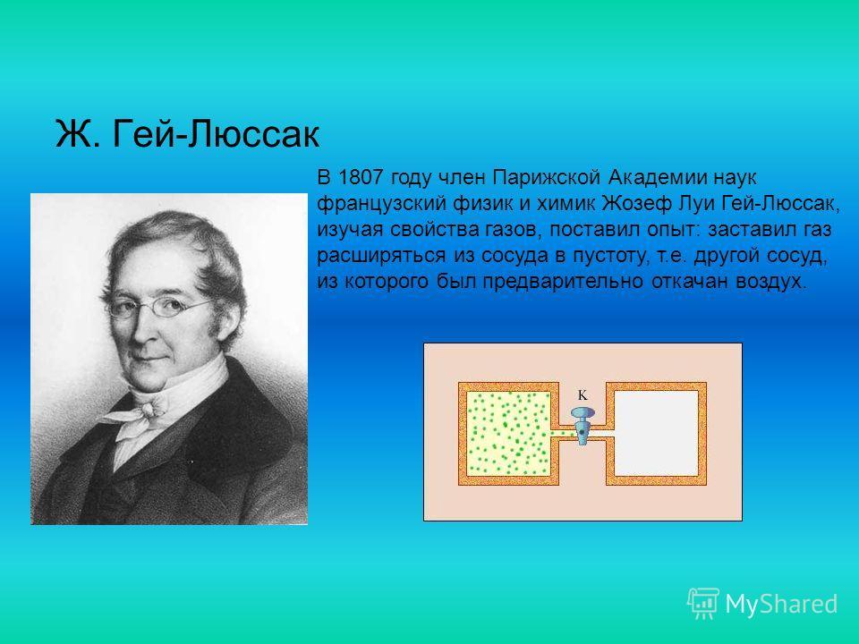 Ж. Гей-Люссак В 1807 году член Парижской Академии наук французский физик и химик Жозеф Луи Гей-Люссак, изучая свойства газов, поставил опыт: заставил газ расширяться из сосуда в пустоту, т.е. другой сосуд, из которого был предварительно откачан возду