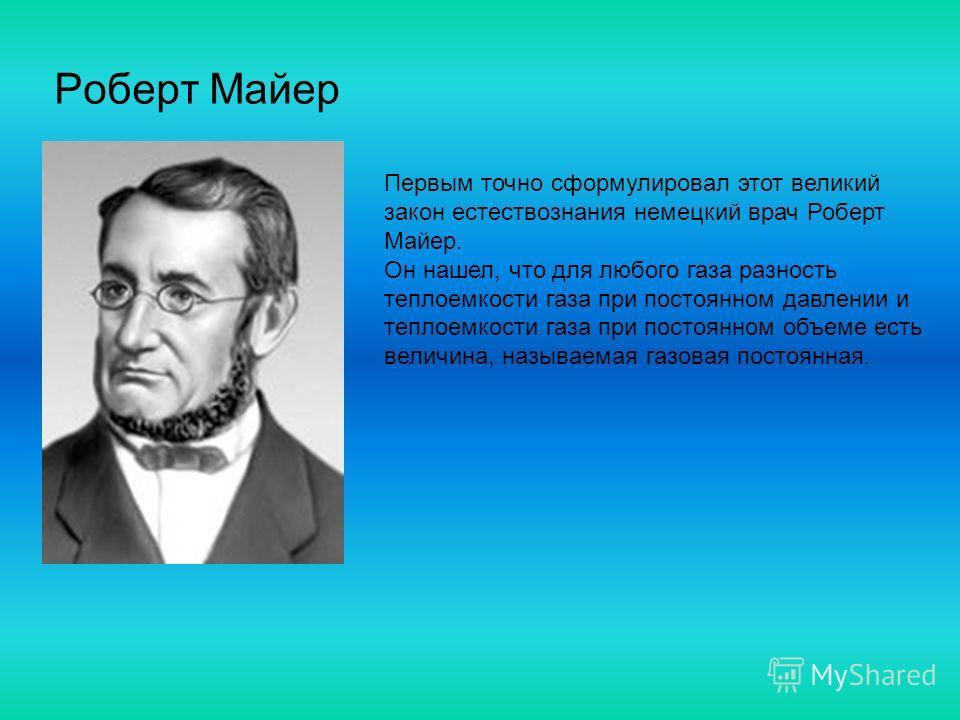 Роберт Майер Первым точно сформулировал этот великий закон естествознания немецкий врач Роберт Майер. Он нашел, что для любого газа разность теплоемкости газа при постоянном давлении и теплоемкости газа при постоянном объеме есть величина, называемая