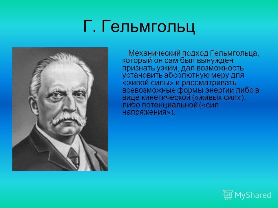 Г. Гельмгольц Механический подход Гельмгольца, который он сам был вынужден признать узким, дал возможность установить абсолютную меру для «живой силы» и рассматривать всевозможные формы энергии либо в виде кинетической («живых сил»), либо потенциальн