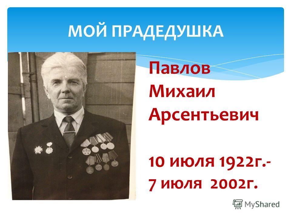 МОЙ ПРАДЕДУШКА Павлов Михаил Арсентьевич 10 июля 1922 г.- 7 июля 2002г.