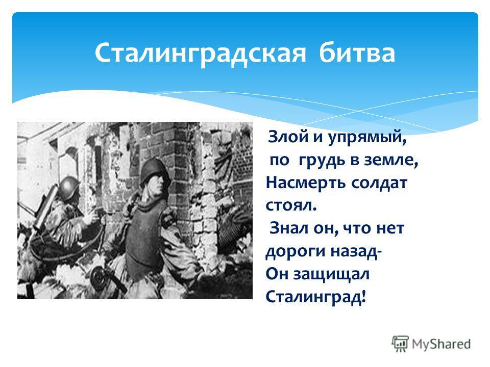 Сталинградская битва Злой и упрямый, по грудь в земле, Насмерть солдат стоял. Знал он, что нет дороги назад- Он защищал Сталинград!