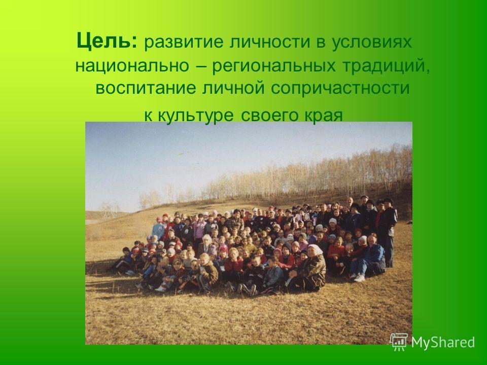 Цель: развитие личности в условиях национально – региональных традиций, воспитание личной сопричастности к культуре своего края