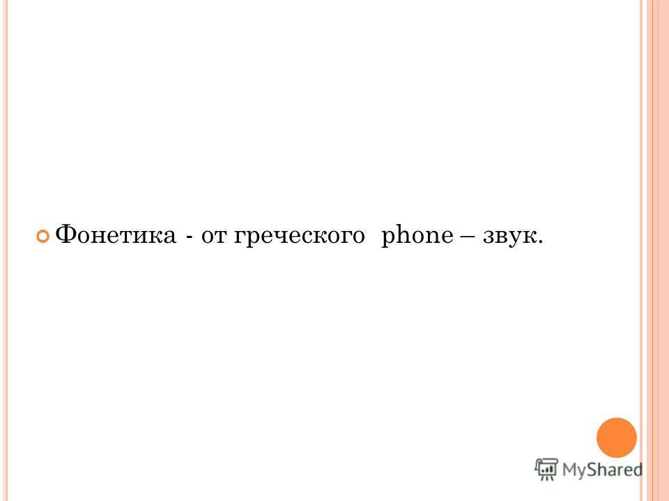 Фонетика - от греческого phone – звук.