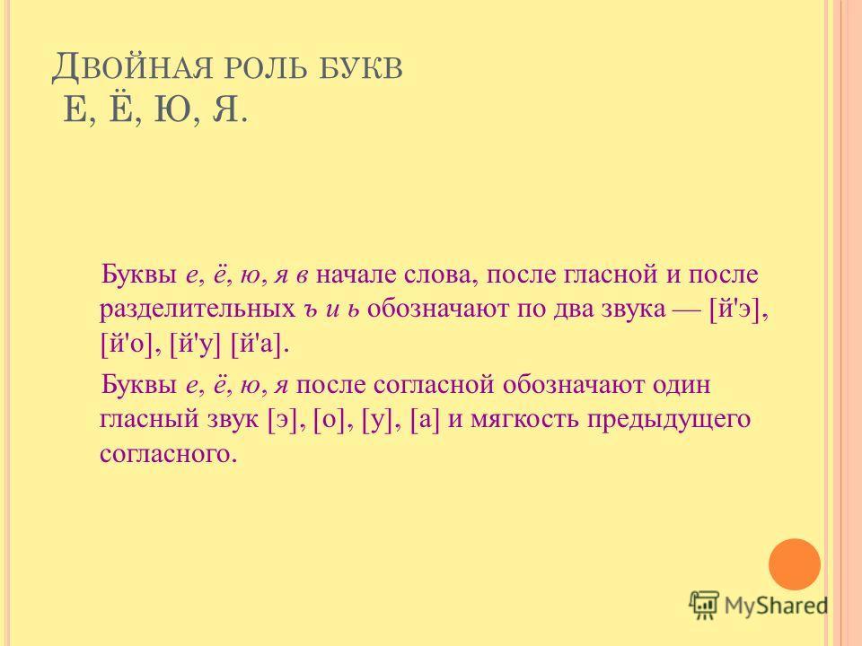 Д ВОЙНАЯ РОЛЬ БУКВ Е, Ё, Ю, Я. Буквы е, ё, ю, я в начале слова, после гласной и после разделительных ъ и ь обозначают по два звука [ й ' э ], [ й ' о ], [ й ' у ] [ й ' а ]. Буквы е, ё, ю, я после согласной обозначают один гласный звук [ э ], [ о ],