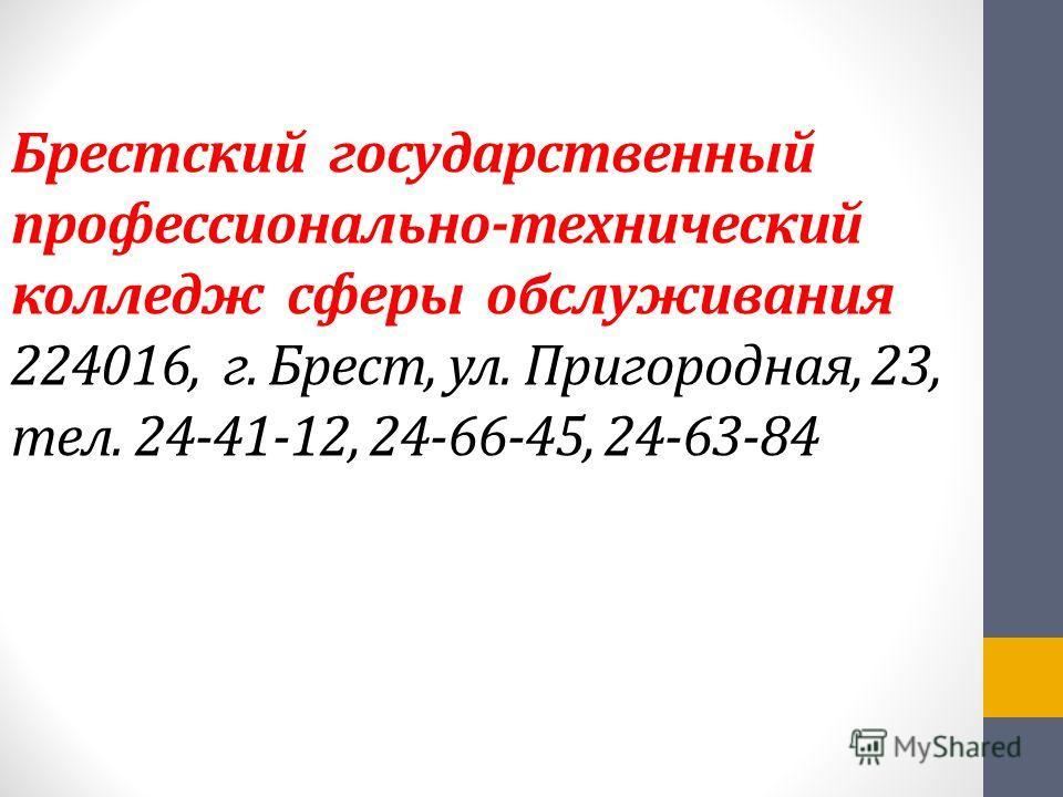 Брестский государственный профессионально-технический колледж сферы обслуживания 224016, г. Брест, ул. Пригородная, 23, тел. 24-41-12, 24-66-45, 24-63-84
