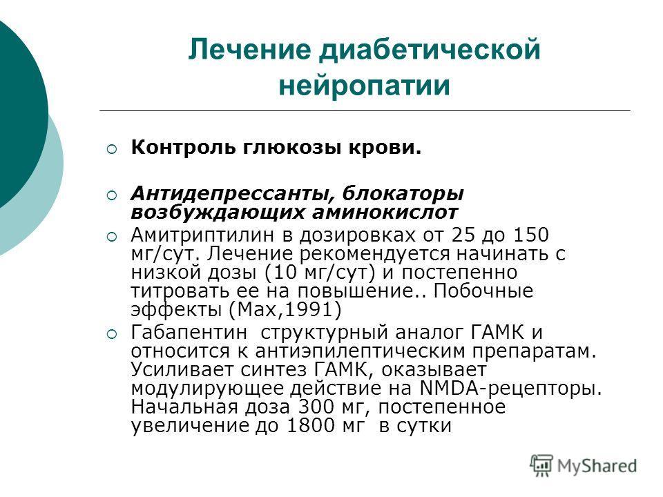 Лечение диабетической нейропатии Контроль глюкозы крови. Антидепрессанты, блокаторы возбуждающих аминокислот Амитриптилин в дозировках от 25 до 150 мг/сут. Лечение рекомендуется начинать с низкой дозы (10 мг/сут) и постепенно титровать ее на повышени