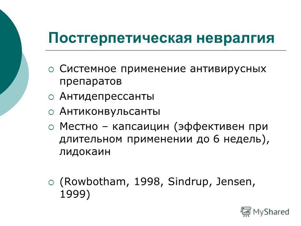 Постгерпетическая невралгия Системное применение антивирусных препаратов Антидепрессанты Антиконвульсанты Местно – капсаицин (эффективен при длительном применении до 6 недель), лидокаин (Rowbotham, 1998, Sindrup, Jensen, 1999)