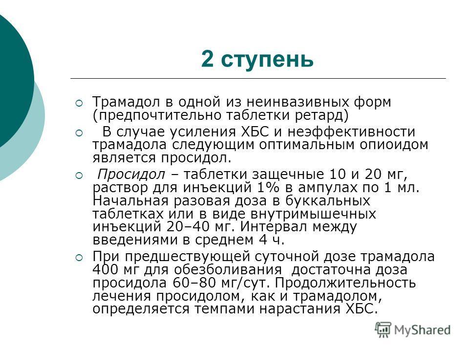 2 ступень Трамадол в одной из неинвазивных форм (предпочтительно таблетки ретард) В случае усиления ХБС и неэффективности трамадола следующим оптимальным опиоидом является просидол. Просидол – таблетки защечные 10 и 20 мг, раствор для инъекций 1% в а