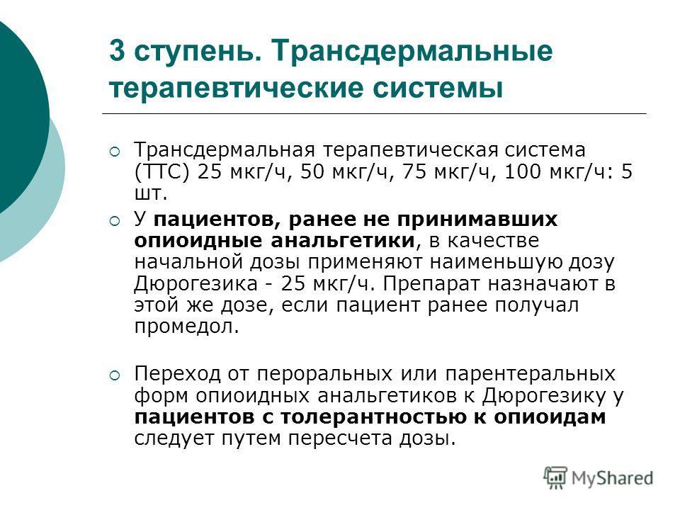 3 ступень. Трансдермальные терапевтические системы Трансдермальная терапевтическая система (ТТС) 25 мкг/ч, 50 мкг/ч, 75 мкг/ч, 100 мкг/ч: 5 шт. У пациентов, ранее не принимавших опиоидные анальгетики, в качестве начальной дозы применяют наименьшую до
