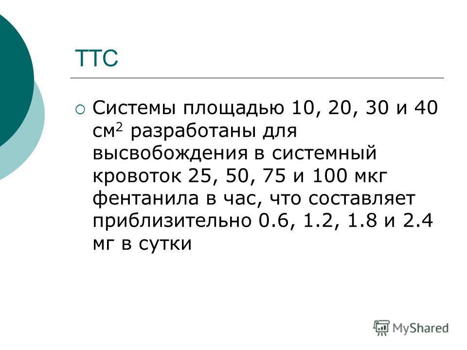 ТТС Системы площадью 10, 20, 30 и 40 см 2 разработаны для высвобождения в системный кровоток 25, 50, 75 и 100 мкг фентанила в час, что составляет приблизительно 0.6, 1.2, 1.8 и 2.4 мг в сутки