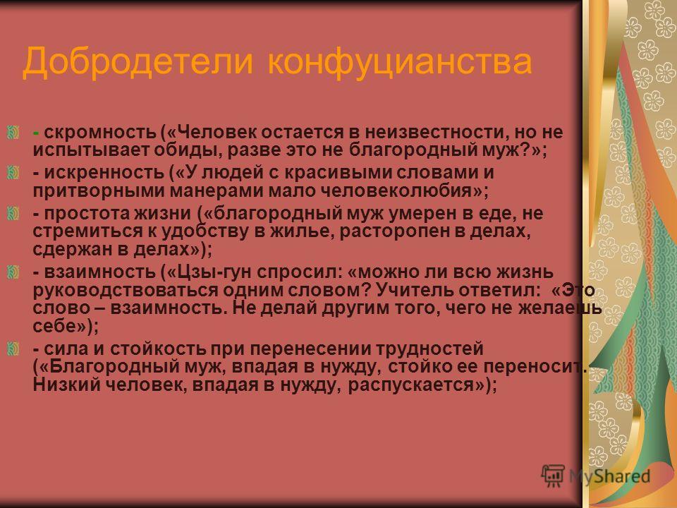 Добродетели конфуцианства - скромность («Человек остается в неизвестности, но не испытывает обиды, разве это не благородный муж?»; - искренность («У людей с красивыми словами и притворными манерами мало человеколюбия»; - простота жизни («благородный