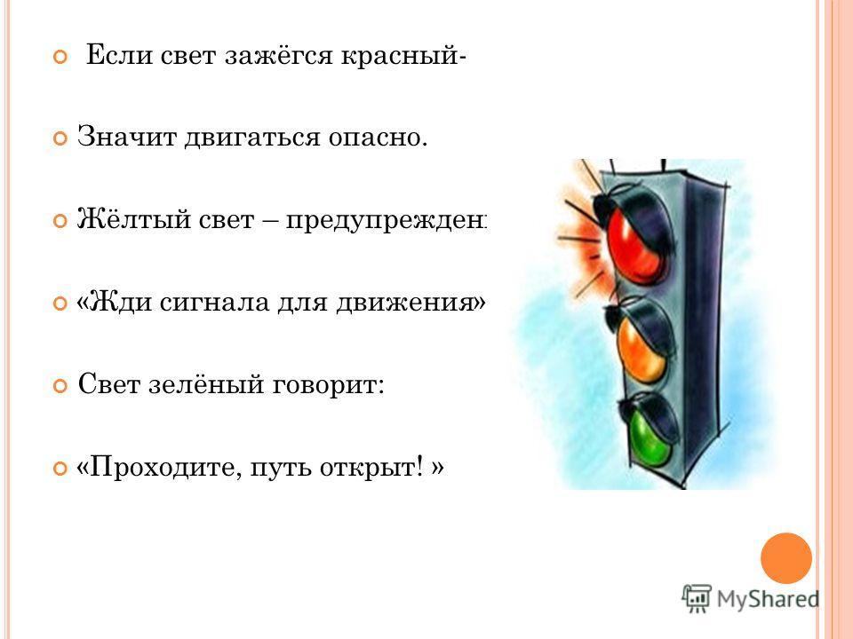 Если свет зажёгся красный- Значит двигаться опасно. Жёлтый свет – предупрежденье: «Жди сигнала для движения». Свет зелёный говорит: «Проходите, путь открыт! »