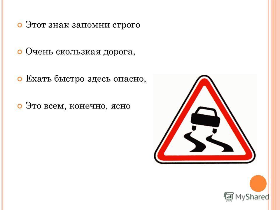 Этот знак запомни строго Очень скользкая дорога, Ехать быстро здесь опасно, Это всем, конечно, ясно