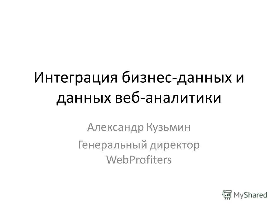 Интеграция бизнес-данных и данных веб-аналитики Александр Кузьмин Генеральный директор WebProfiters
