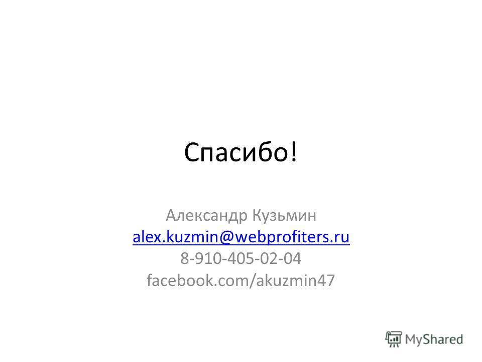 Спасибо! Александр Кузьмин alex.kuzmin@webprofiters.ru 8-910-405-02-04 facebook.com/akuzmin47