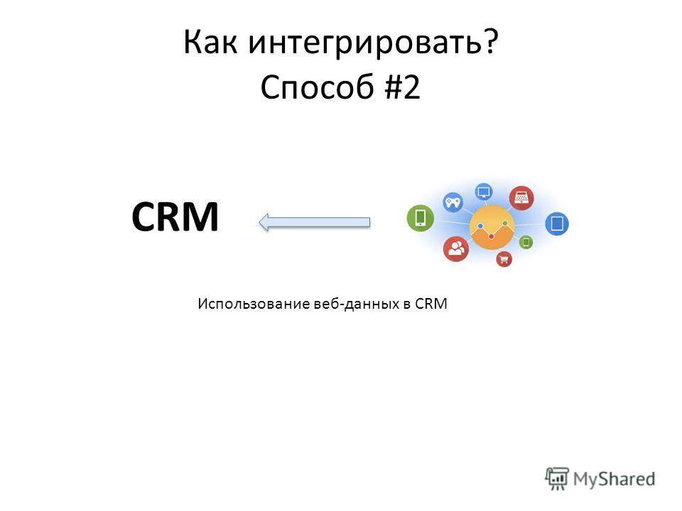 Как интегрировать? Способ #2 CRM Использование веб-данных в CRM