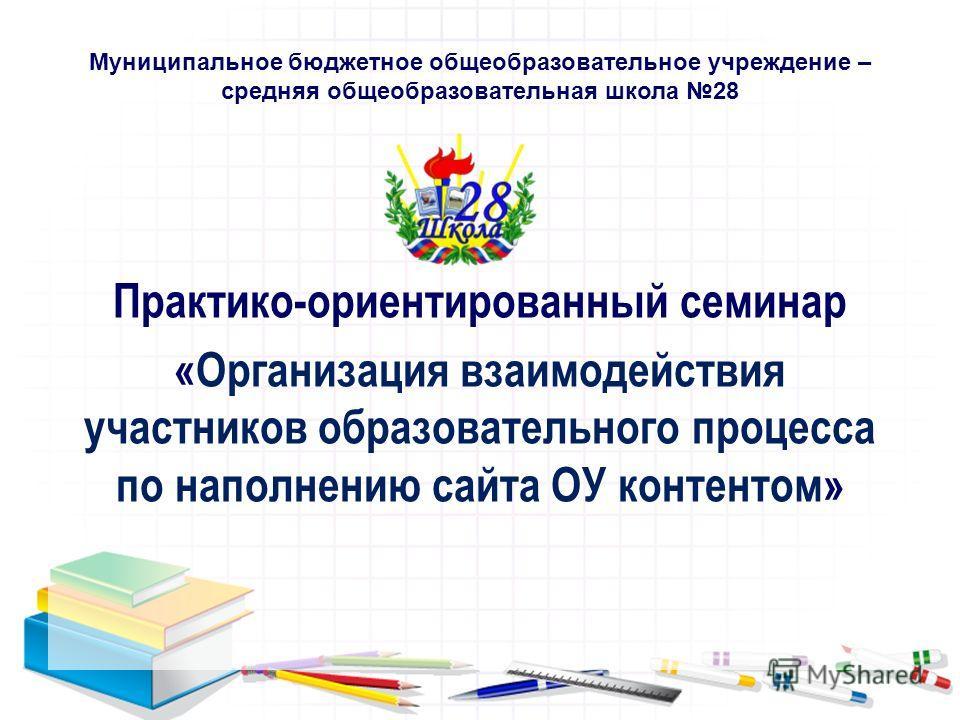 Муниципальное бюджетное общеобразовательное учреждение – средняя общеобразовательная школа 28 Практико-ориентированный семинар «Организация взаимодействия участников образовательного процесса по наполнению сайта ОУ контентом»