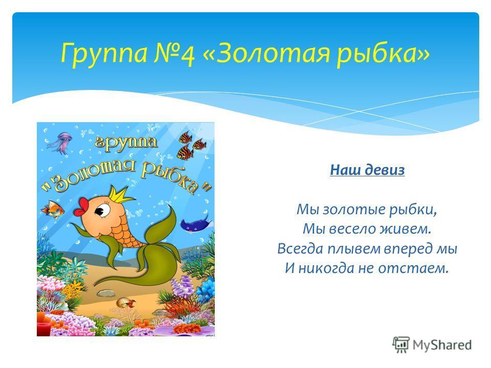 Группа 4 «Золотая рыбка» Наш девиз Мы золотые рыбки, Мы весело живем. Всегда плывем вперед мы И никогда не отстаем.