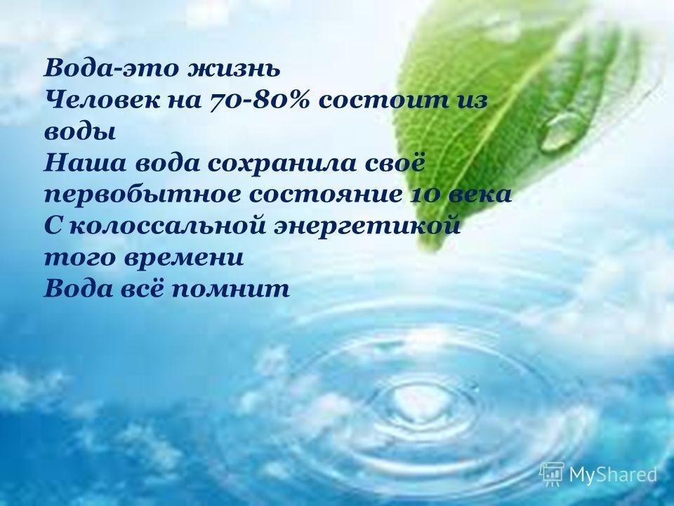 Вода-это жизнь Человек на 70-80% состоит из воды Наша вода сохранила своё первобытное состояние 10 века С колоссальной энергетикой того времени Вода всё помнит
