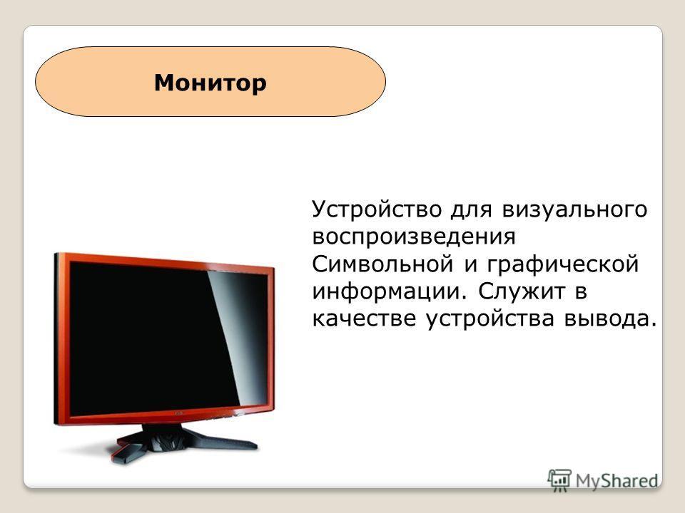 Монитор Устройство для визуального воспроизведения Символьной и графической информации. Служит в качестве устройства вывода.