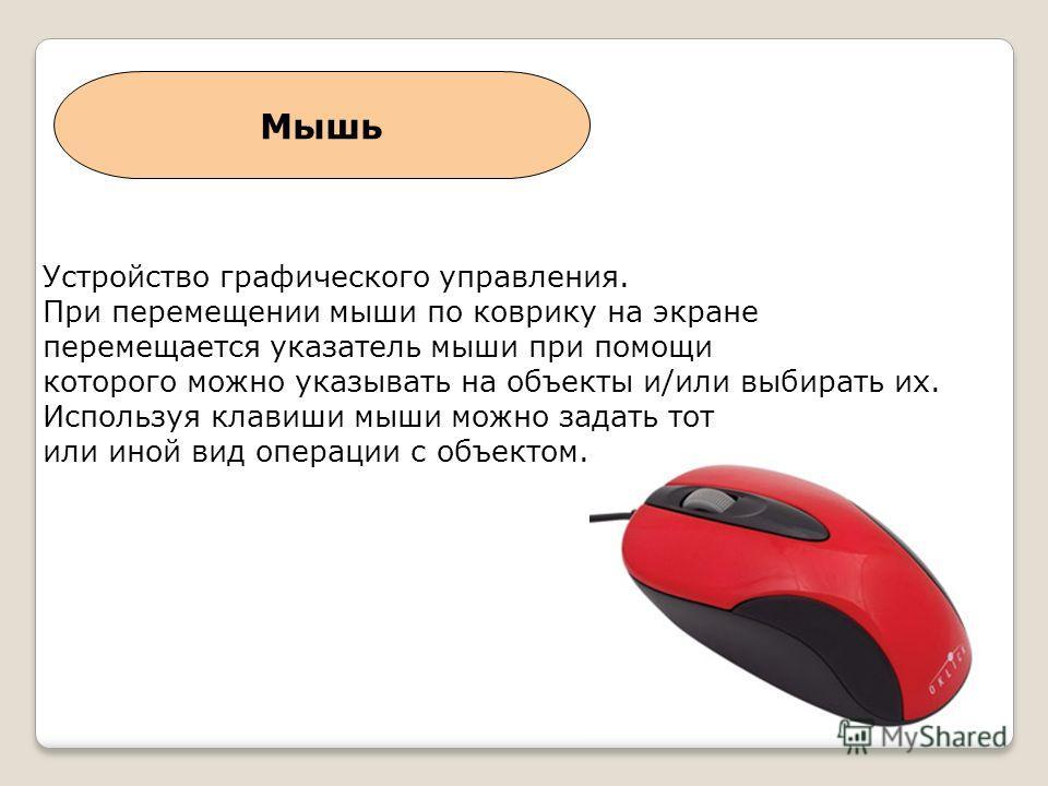 Мышь Устройство графического управления. При перемещении мыши по коврику на экране перемещается указатель мыши при помощи которого можно указывать на объекты и/или выбирать их. Используя клавиши мыши можно задать тот или иной вид операции с объектом.