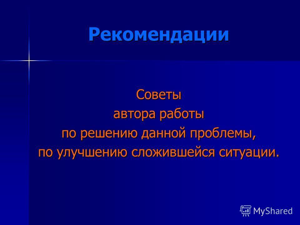 Рекомендации Советы автора работы по решению данной проблемы, по улучшению сложившейся ситуации.