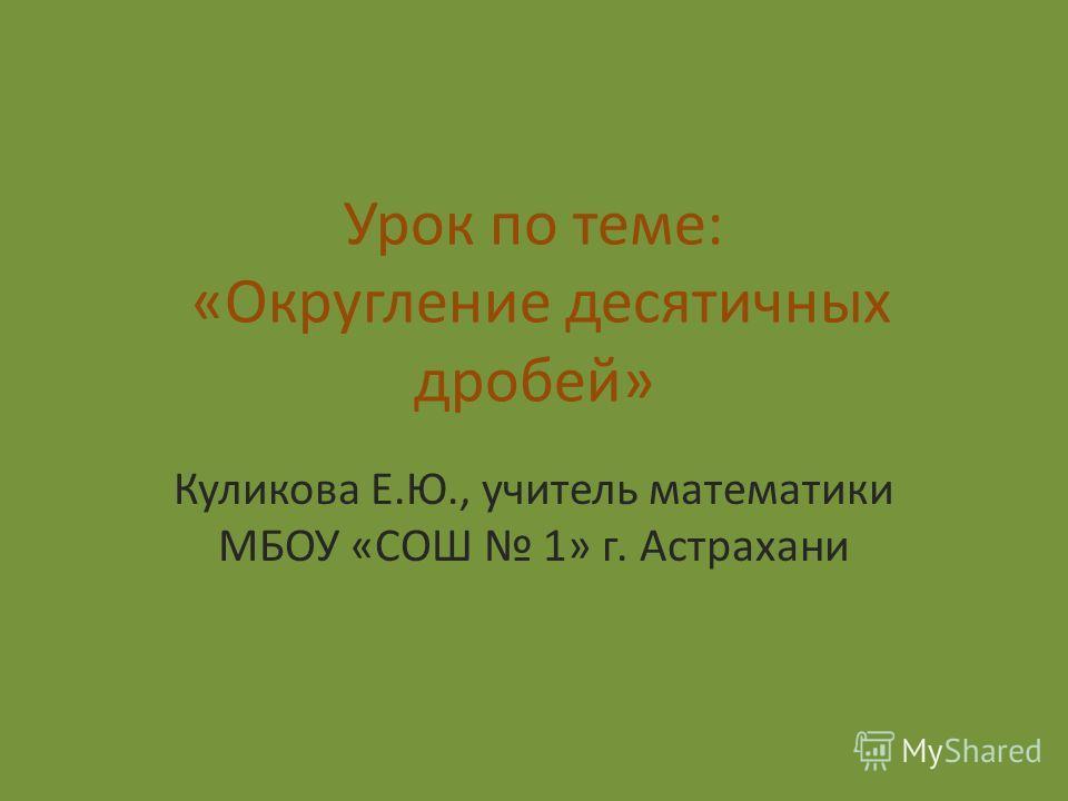 Урок по теме: «Округление десятичных дробей» Куликова Е.Ю., учитель математики МБОУ «СОШ 1» г. Астрахани