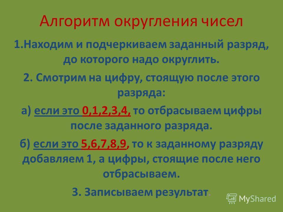 Алгоритм округления чисел 1.Находим и подчеркиваем заданный разряд, до которого надо округлить. 2. Смотрим на цифру, стоящую после этого разряда: а) если это 0,1,2,3,4, то отбрасываем цифры после заданного разряда. б) если это 5,6,7,8,9, то к заданно