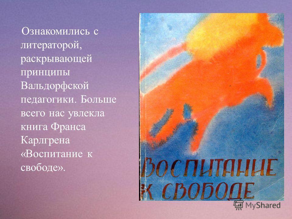 Ознакомились с литераторой, раскрывающей принципы Вальдорфской педагогики. Больше всего нас увлекла книга Франса Карлгрена « Воспитание к свободе ».