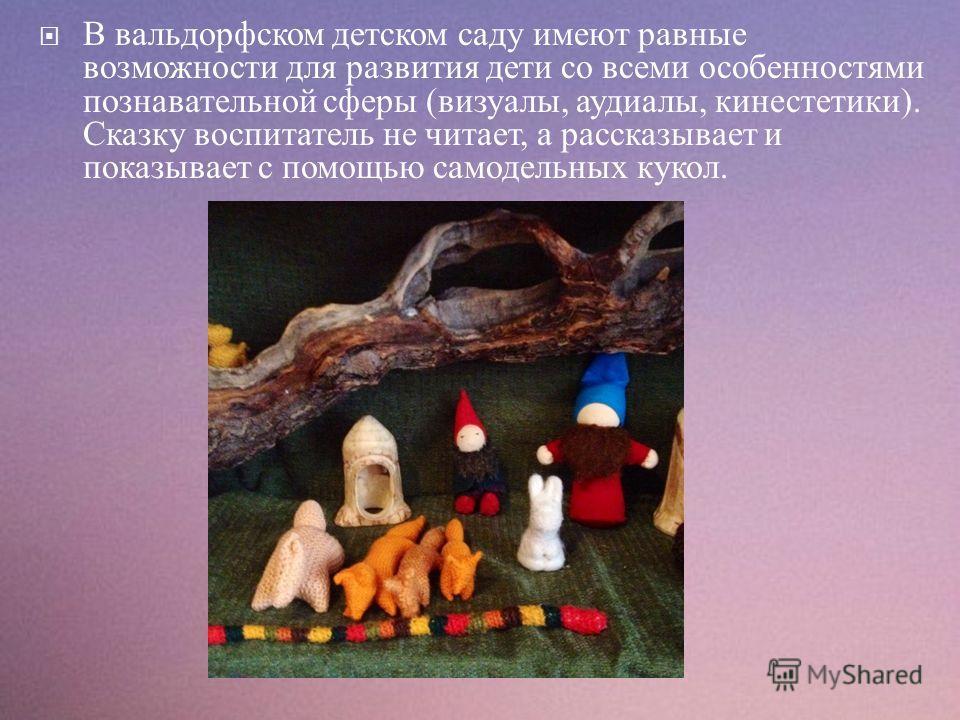 В вальдорфском детском саду имеют равные возможности для развития дети со всеми особенностями познавательной сферы ( визуалы, аудиалы, кинестетики ). Сказку воспитатель не читает, а рассказывает и показывает с помощью самодельных кукол.