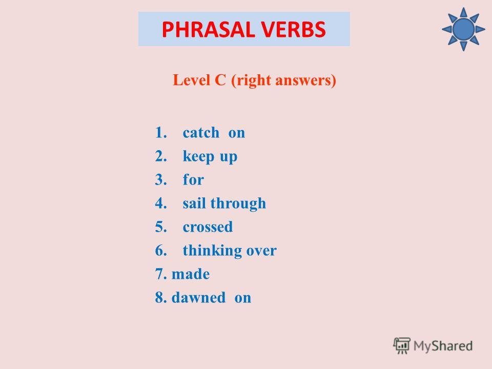 PHRASAL VERBS Level C (right answers) 1.catch on 2.keep up 3.for 4.sail through 5.crossed 6.thinking over 7. made 8. dawned on
