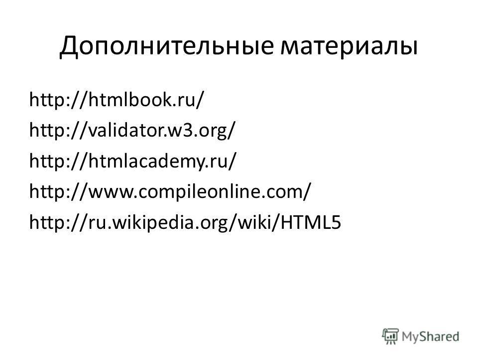 Дополнительные материалы http://htmlbook.ru/ http://validator.w3.org/ http://htmlacademy.ru/ http://www.compileonline.com/ http://ru.wikipedia.org/wiki/HTML5