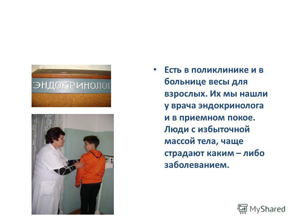 Есть в поликлинике и в больнице весы для взрослых. Их мы нашли у врача эндокринолога и в приемном покое. Люди с избыточной массой тела, чаще страдают каким – либо заболеванием.